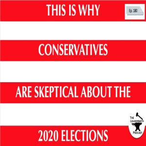 THIS IS WHY CONSERVATIVES ARE SKEPTICAL ABOUT THE  2020 ELECTION [EPISODE 180]