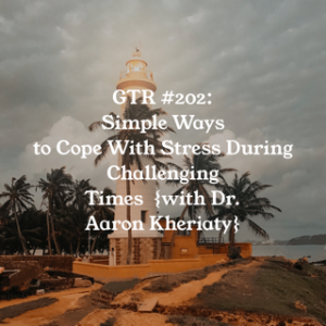 GTR Episode #202: Simple Ways to Cope with Stress During Challenging Times {with Dr. Aaron Kheriaty}