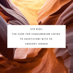 GTR Episode #165: The Cure for Consumerism {Intro. to Asceticism} with Fr. Gregory Jensen