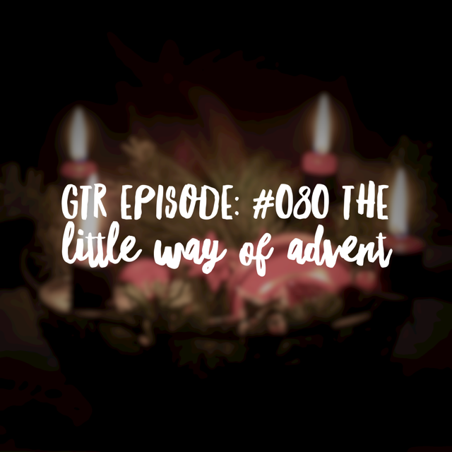 Good Things Radio Episode #080: The Little Way of Advent