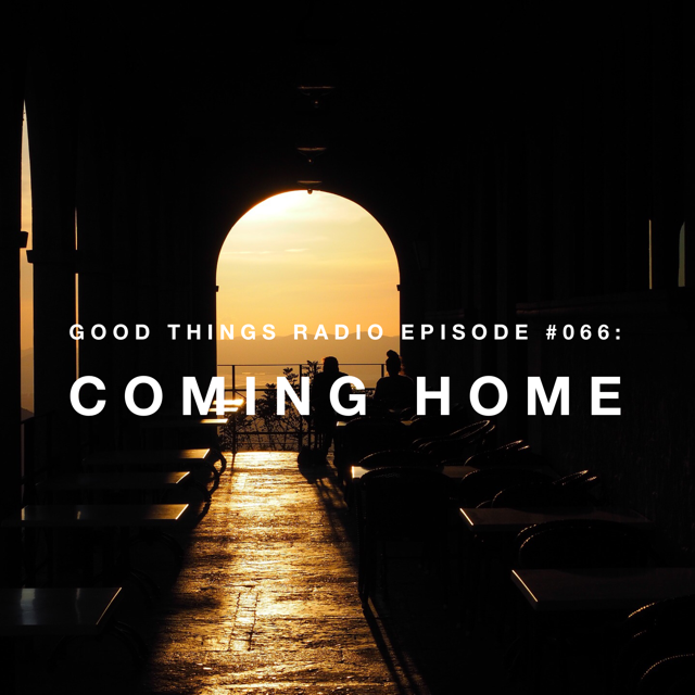 Good Things Radio Episode #066: Coming Home