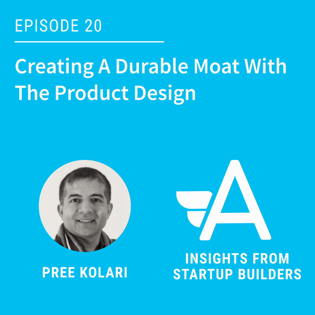 Creating A Durable Moat With The Product Design with Pree Kolari