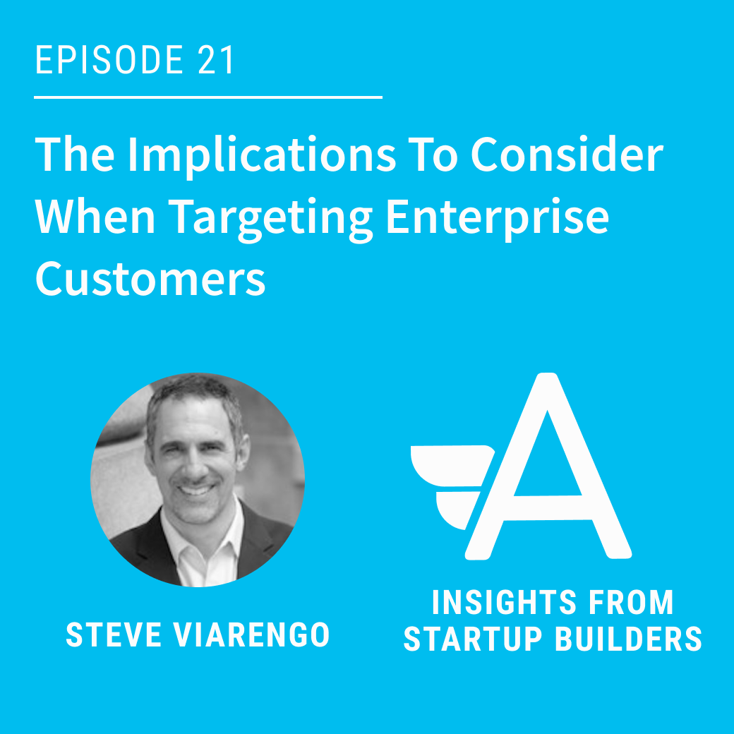 The Implications To Consider When Targeting Enterprise Customers with Steve Viarengo