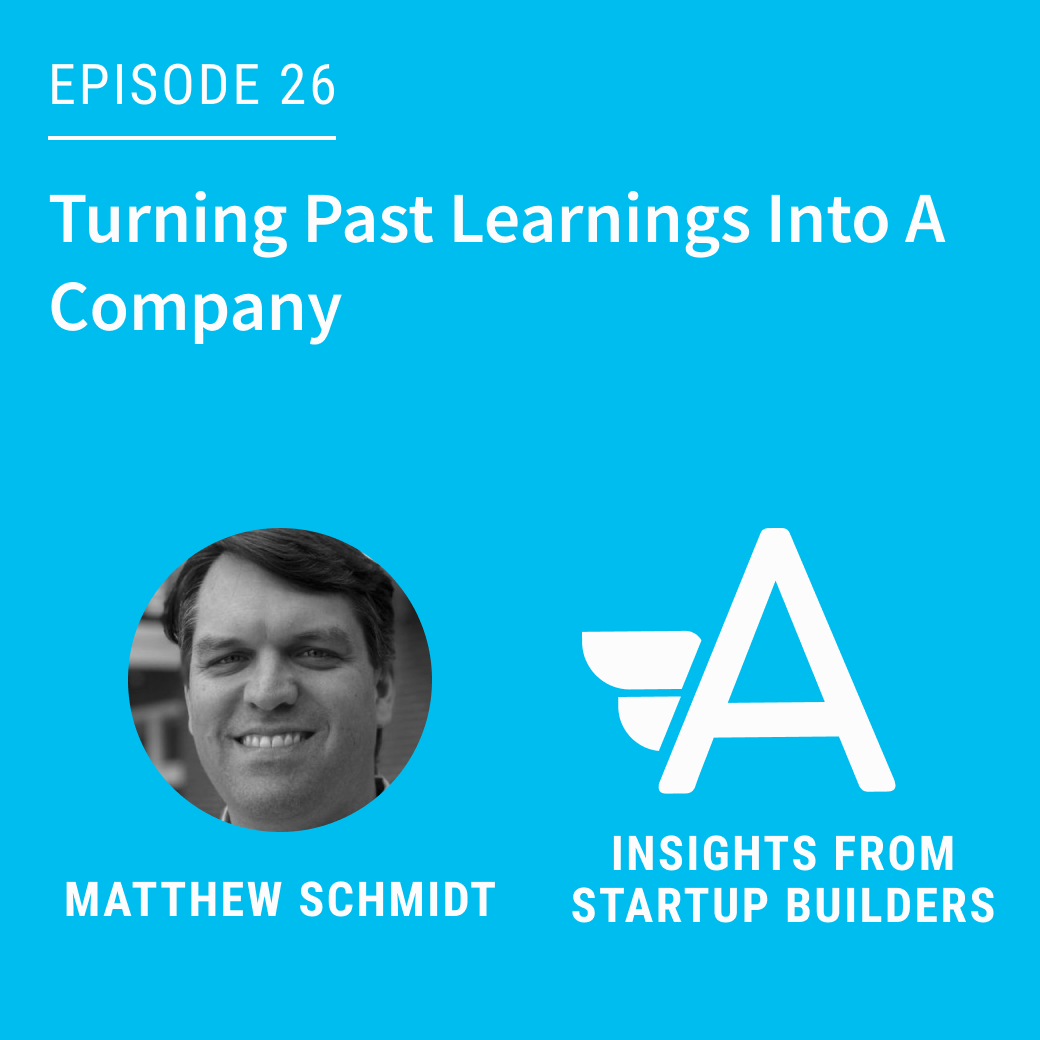 Turning Past Learnings Into A Company with Matthew Schmidt