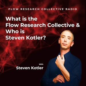What is the Flow Research Collective & Who is Steven Kotler? — Steven Kotler | Flow Research Collective Radio