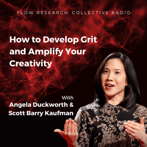 How to Develop Grit and Amplify Your Creativity — Dr. Angela Duckworth and Dr. Scott Barry Kaufman | Flow Research Collective Radio