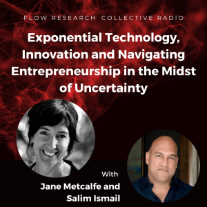 Exponential Technology, Innovation and Navigating Entrepreneurship in the Midst of Uncertainty -  Jane Metcalfe and Salim Ismail | Flow Research Collective Radio