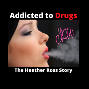 EP:31 Your CHILD Addicted To DRUGS - The Heather Ross Story