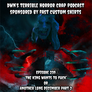DWN's Terrible Horror Crap Podcast Sponsored by Fast Custom Shirts Episode 239
