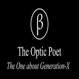 The Optic Poet: The One about Generation-X