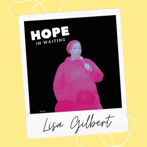 Hope In Waiting with Lisa Gilbert (Part 1)
