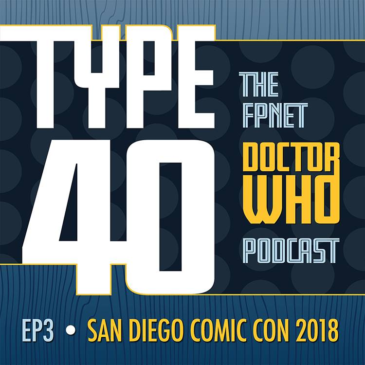 TYPE 40: A Doctor Who Podcast Episode 3: San Diego Comic Con 2018