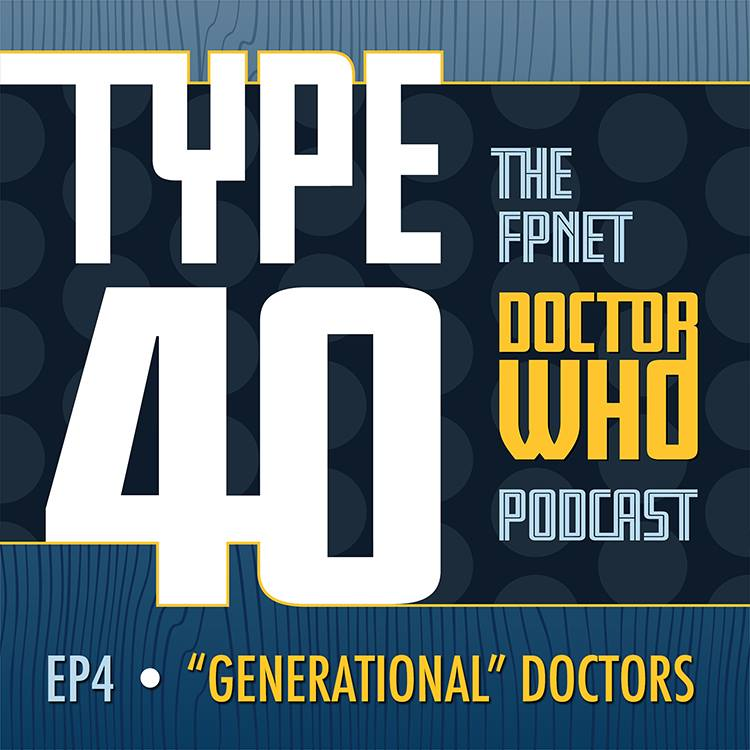 TYPE 40: A Doctor Who Podcast Episode 4: Generational Doctors (Plus an Interview with Author Jonathan Melville)