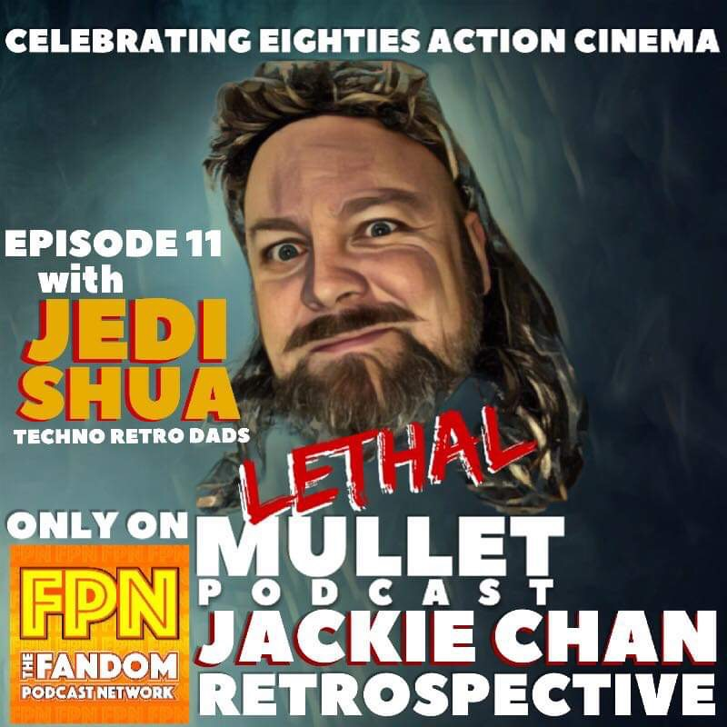 Lethal Mullet Episode 11: A Jackie Chan Retrospecitive with Jedi Shua!