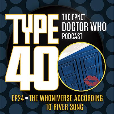 TYPE 40: A Doctor Who Podcast  Episode 24: The Whoniverse According to River Song