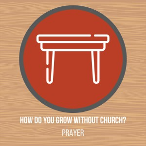 The Common Table // How do you Grow Without Church: Prayer