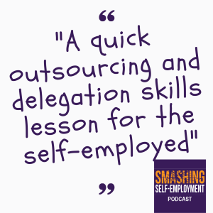 A quick outsourcing and delegation skills lesson for the self-employed - Ep 26