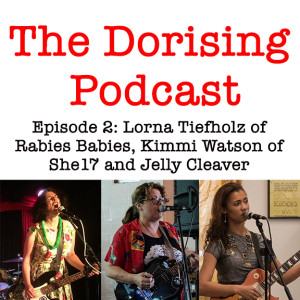 The Dorising Podcast – episode 2. With Lorna Tiefholz, Kimmi Watson and Jelly Cleaver