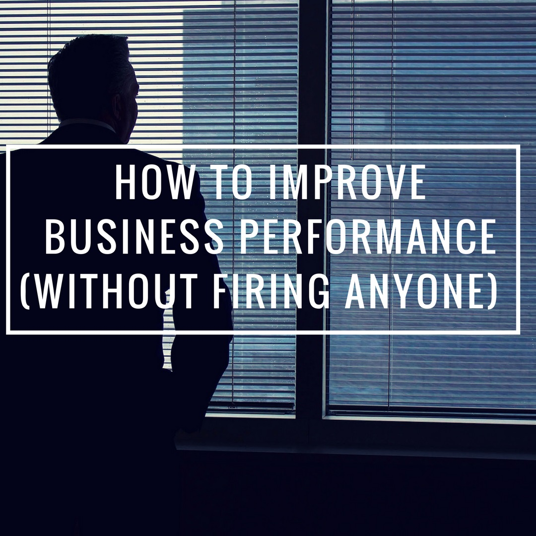 How to Improve Performance In Your Business Without Firing Anyone