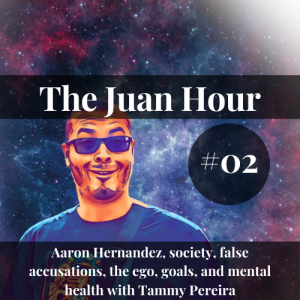 The Juan Hour #02 | Aaron Hernandez, society, false accusations, the ego, goals, and mental health with Tammy Pereira