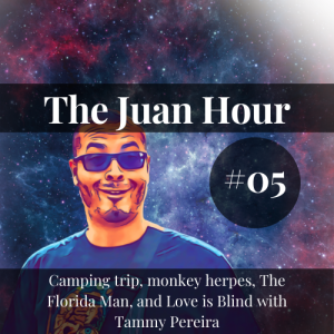 The Juan Hour #05 | Camping trip, monkey herpes, The Florida Man, and Love is Blind with Tammy Pereira