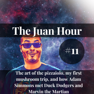 The Juan Hour #11   The art of the pizzaiolo, my first mushroom trip, and how Adam Simmons met Duck Dodgers and Marvin the Martian