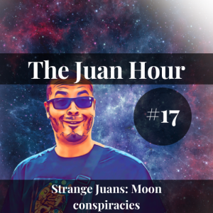 The Juan Hour #17 | Strange Juans: Moon conspiracies