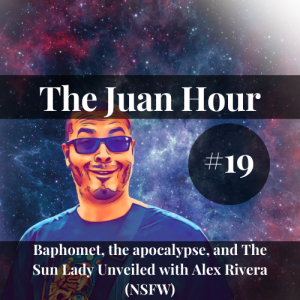The Juan Hour #19   Baphomet, the apocalypse, and The Sun Lady Unveiled (NFSW)