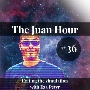 The Juan Hour #36 | Exiting the simulation with Eza Petyr