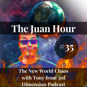 The Juan Hour #35 | The New World Chaos with Tony from 3rd Dimension Podcast