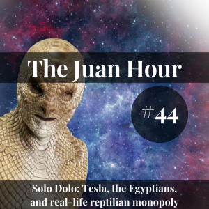 The Juan Hour #44 | Solo Dolo: Tesla, the Egyptians, and real-life reptilian monopoly
