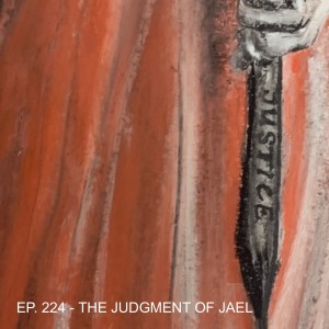 Episode 224-The Judgment of Jael