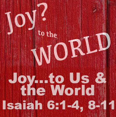 Joy…To Us and The World - Isaiah 61:1-4, 8-11
