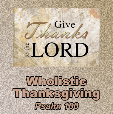 Wholistic Thanksgiving - Psalm 100