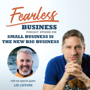 #58 - Small Business is the new Big Business - Lee LeFever