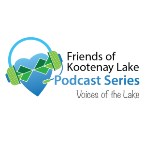 Friends of Kootenay Lake Podcast Series: Voices of the Lake