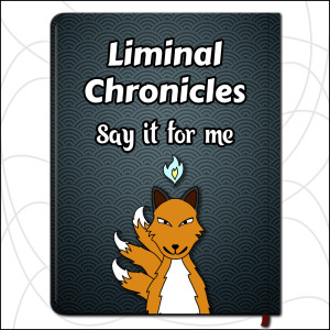 Liminal Chronicles: Say It For Me