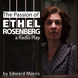 The Passion of Ethel Rosenberg (a Radio Play)