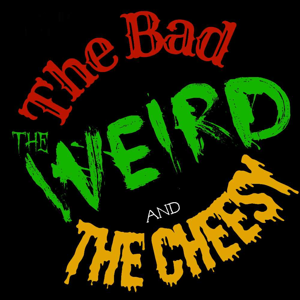 The Bad the Weird and the Cheesy