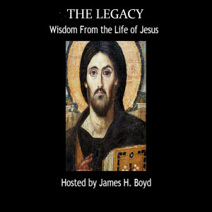 The Legacy: Wisdom From the Life of Jesus With James H Boyd