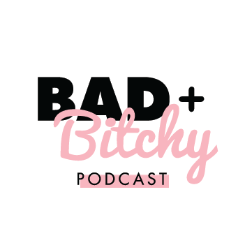 The Bad + Bitchy Podcast