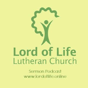 The Lord of Life Lutheran Church Sermon Podcast