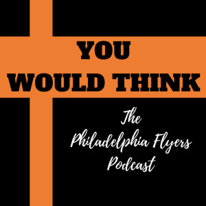 You Would Think: The Philadelphia Flyers Podcast