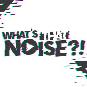 What's That Noise?!