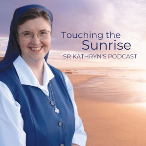 Sr Kathryn's Podcast - Touching the Sunrise