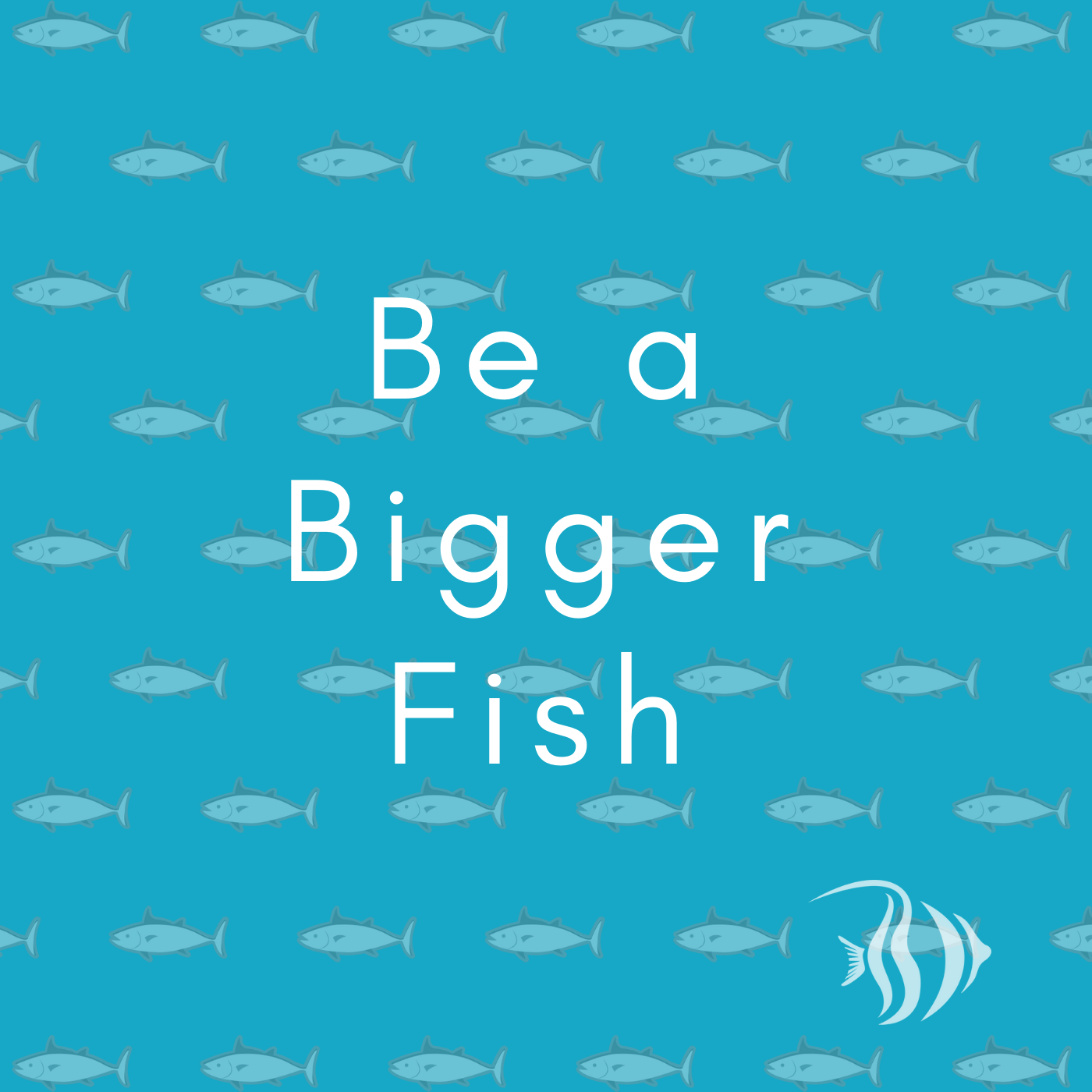 Be a Bigger Fish