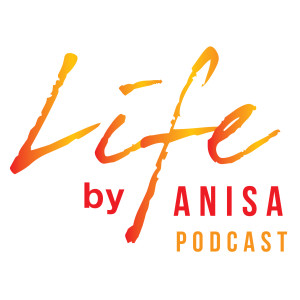 LIFE By Anisa Podcast- Live.Inspired.Fully.Everyday