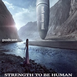 Strength To Be Human --Literary Podcast, Hosted by Mark Antony Rossi