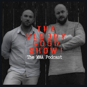 The Bloody Good Show! MMA podcast!