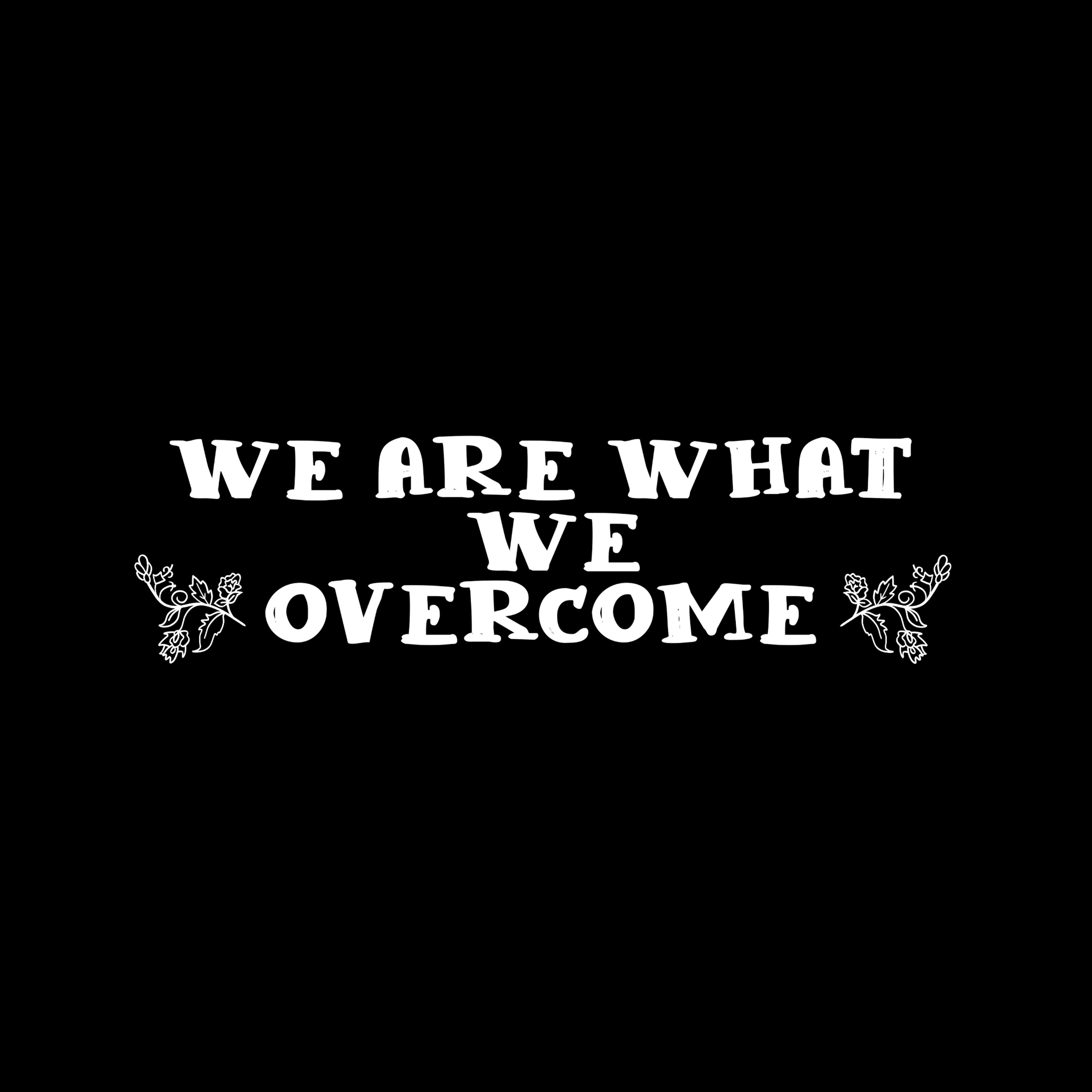 We Are What We Overcome